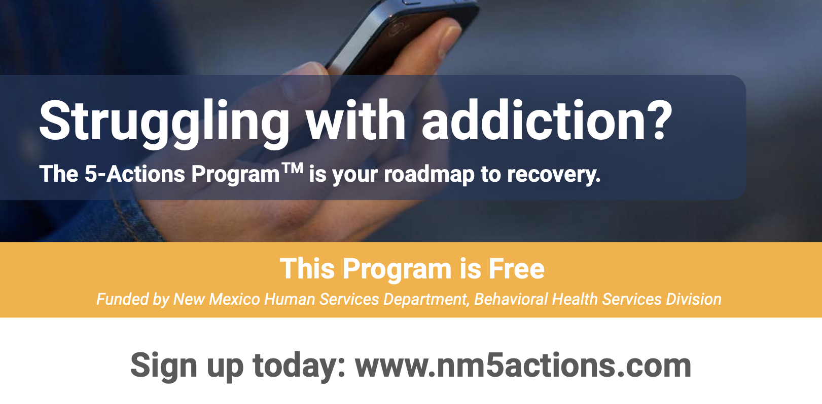 Struggling with addiction? The 5-Actions Program is your roadmap to recovery. The program is free. Funded by New Mexico Human Services Department, Behavioral Health Services Division. Sign up today: www.nm5actions.com