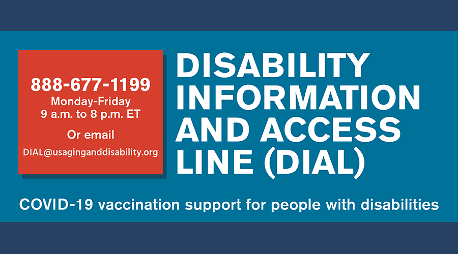 Disability Information and Access Line (DIAL). 888-677-1199 or DIAL@usaginganddisability.org.org. Monday - Friday, 9am - 8pm ET. COVID-19 vaccinations for people with disabilities. acl.gov/dial