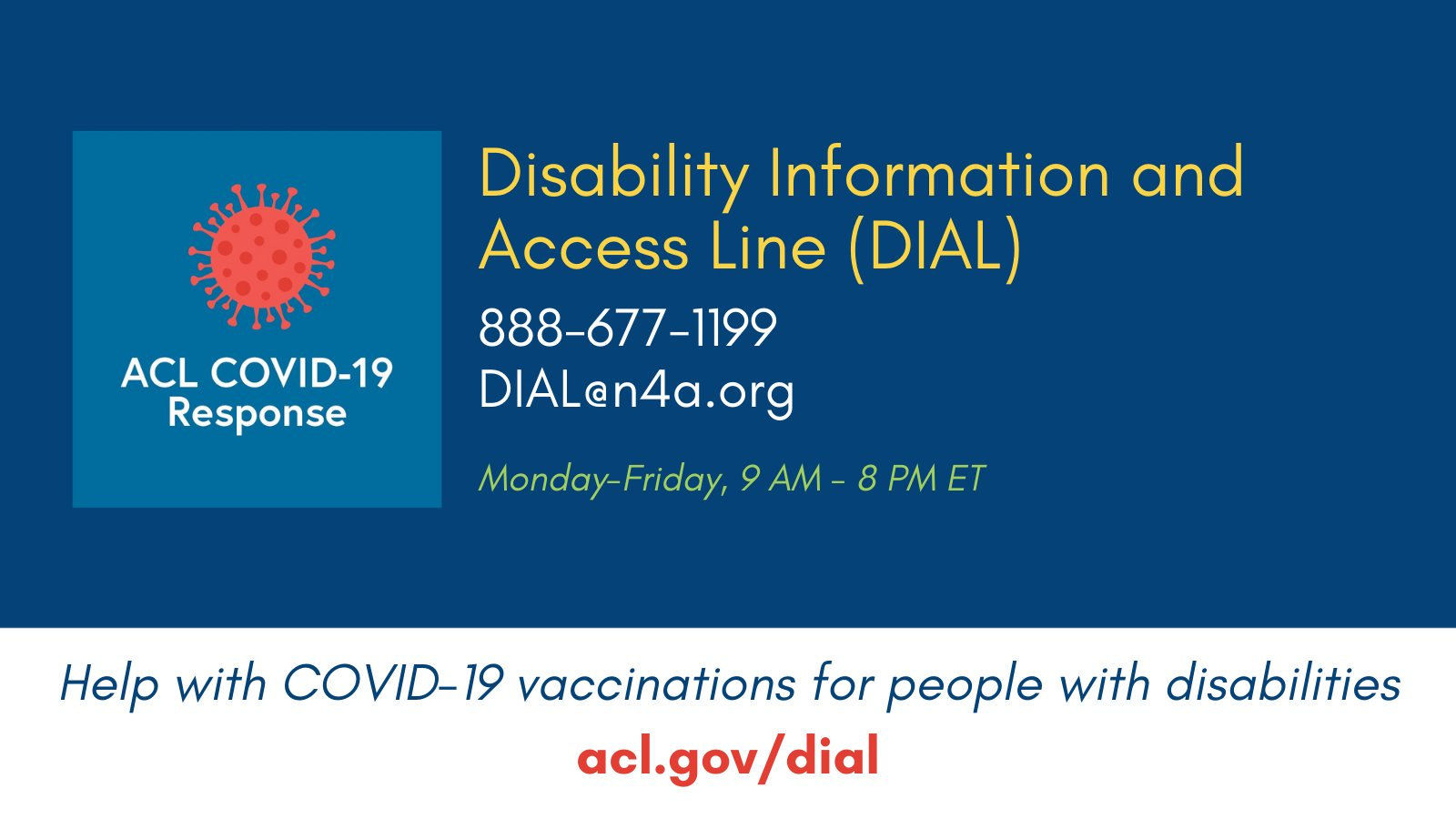 Disability Information and Access Line (DIAL). 888-677-1199 or DIAL@n4a.org. Monday - Friday, 9am - 8pm ET. COVID-19 vaccinations for people with disabilities. acl.gov/dial