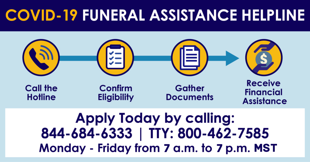 COVID-19 Funeral Assistance Helpline. Apply today by calling: 844-684-6333, TTY: 800-462-7585, Monday - Friday from 7am - 7pm Mountain Standard Time. Steps to receive assistance: Call the helpline, confirm eligibility, gather documents, receive financial assistance