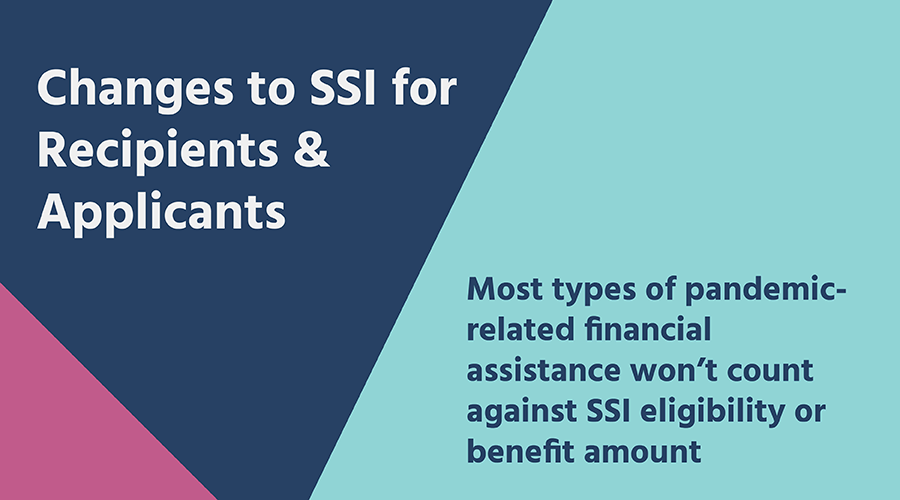 Changes to SSI for Recipients & Applicants: Most types of pandemic-related financial assistance won't count against SSI eligibility or benefit amount